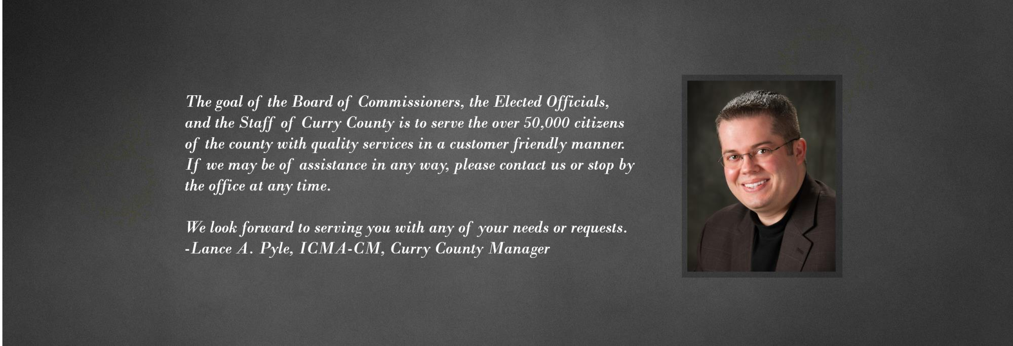 The goal of Curry County is the serve the over 50,000 citizens with quality services in a customer friendly manner. If we may be of assistance in any way, please contact us or stop by the office. We look forward to serving your needs or requests. Lance A Pyle, ICMA-CM, Curry County Manager